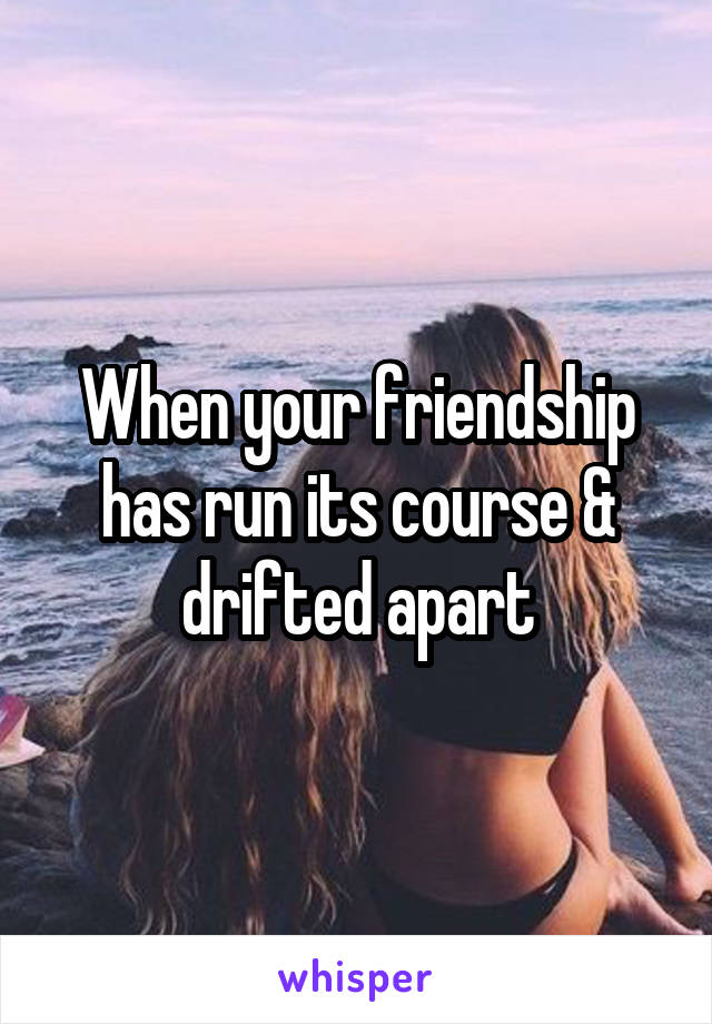 When your friendship has run its course & drifted apart