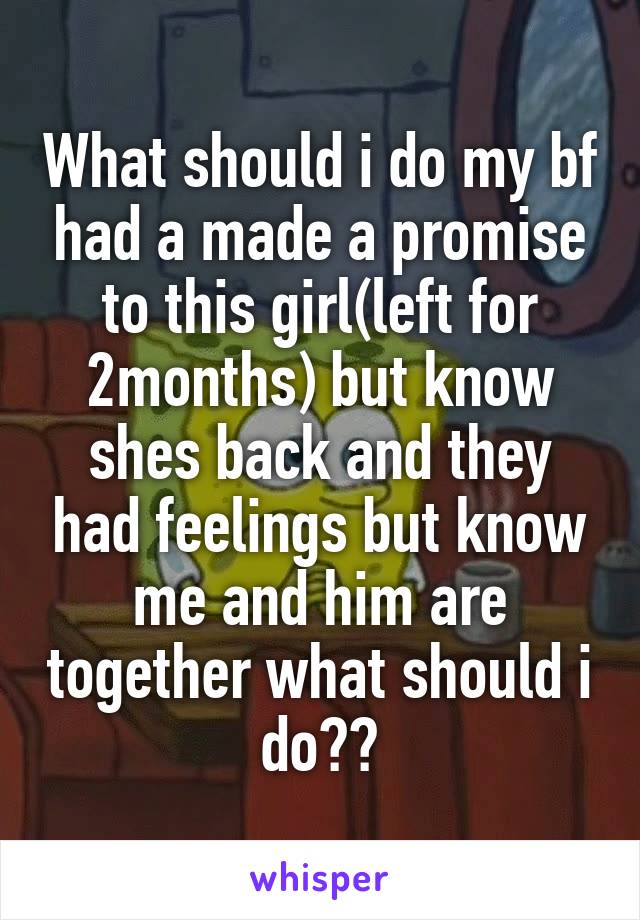 What should i do my bf had a made a promise to this girl(left for 2months) but know shes back and they had feelings but know me and him are together what should i do??