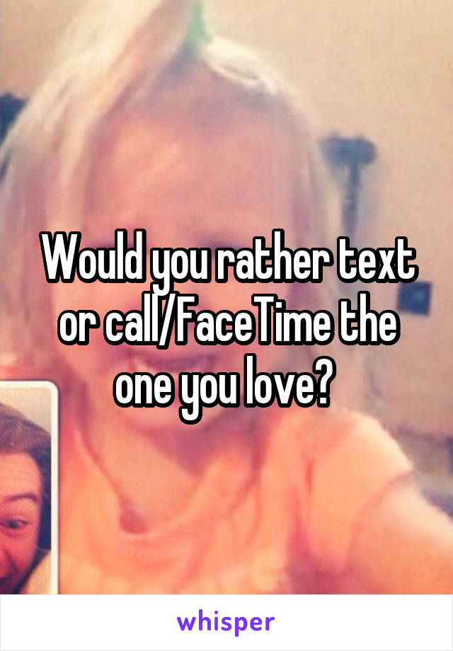 Would you rather text or call/FaceTime the one you love?