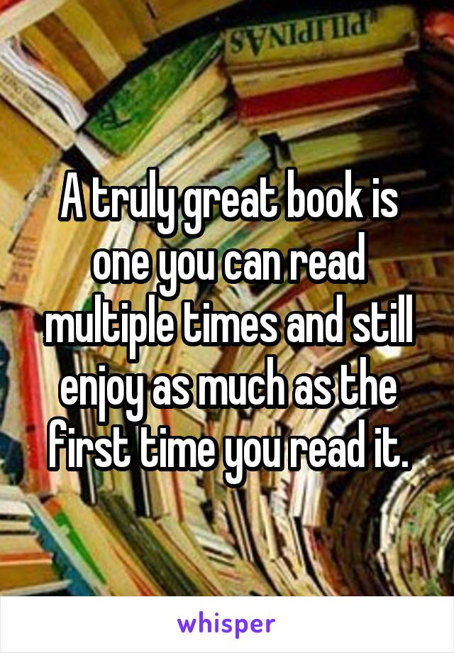 A truly great book is one you can read multiple times and still enjoy as much as the first time you read it.