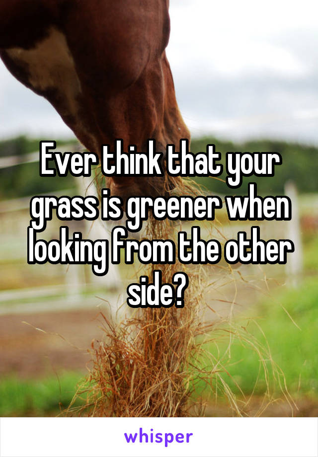 Ever think that your grass is greener when looking from the other side?