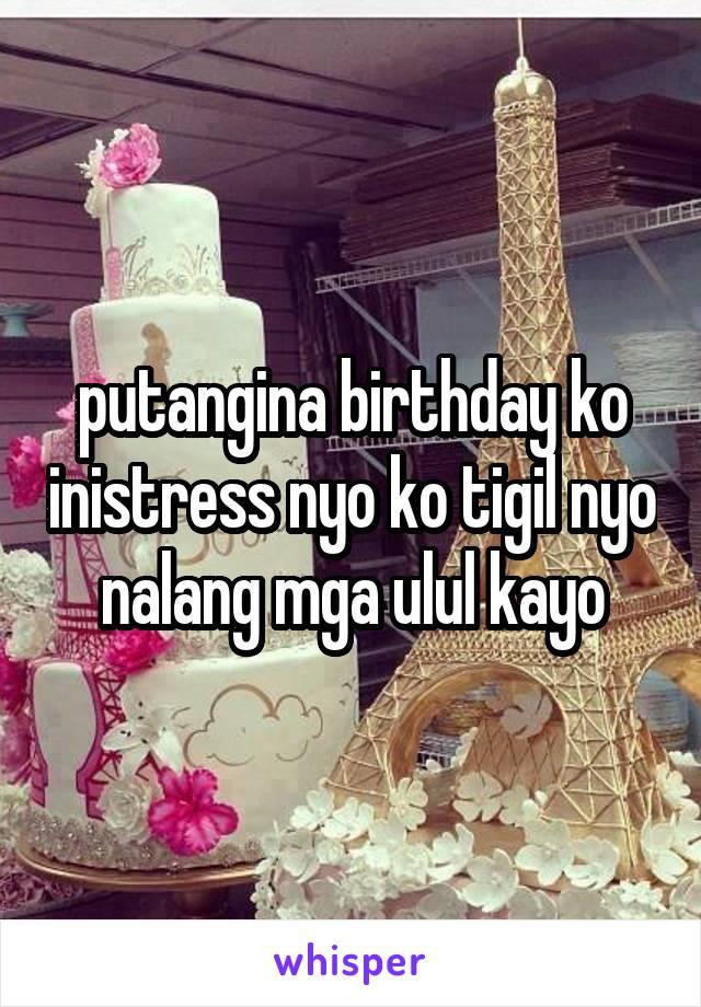 putangina birthday ko inistress nyo ko tigil nyo nalang mga ulul kayo