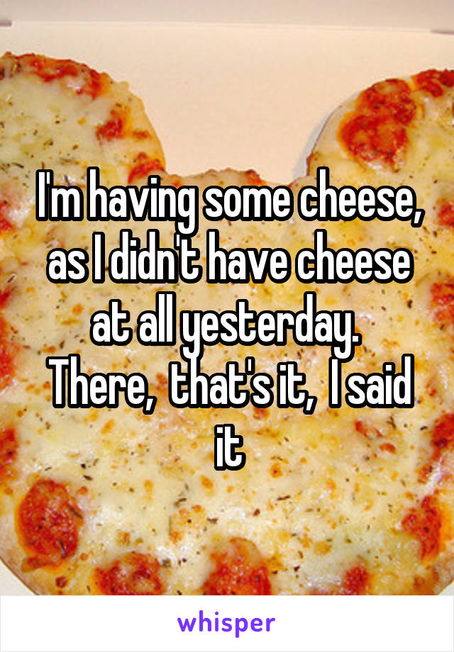 I'm having some cheese, as I didn't have cheese at all yesterday.  There,  that's it,  I said it