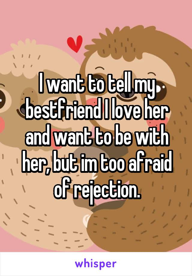 I want to tell my bestfriend I love her and want to be with her, but im too afraid of rejection.