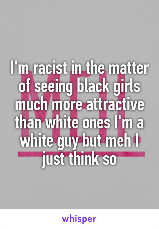 I'm racist in the matter of seeing black girls much more attractive than white ones I'm a white guy but meh I just think so