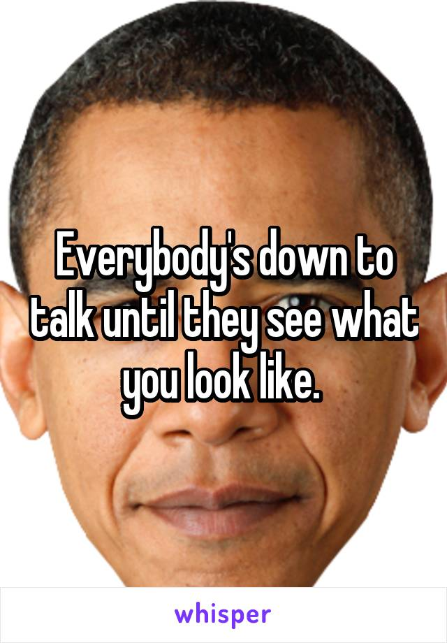 Everybody's down to talk until they see what you look like.