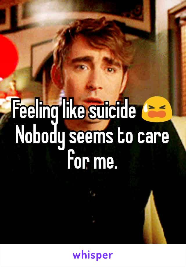 Feeling like suicide 😫 Nobody seems to care for me.