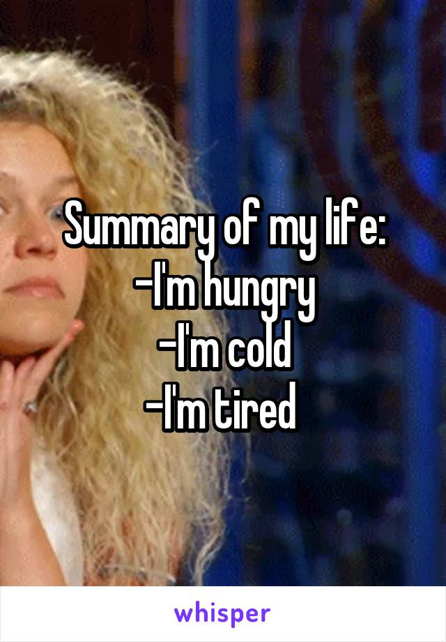 Summary of my life: -I'm hungry -I'm cold -I'm tired