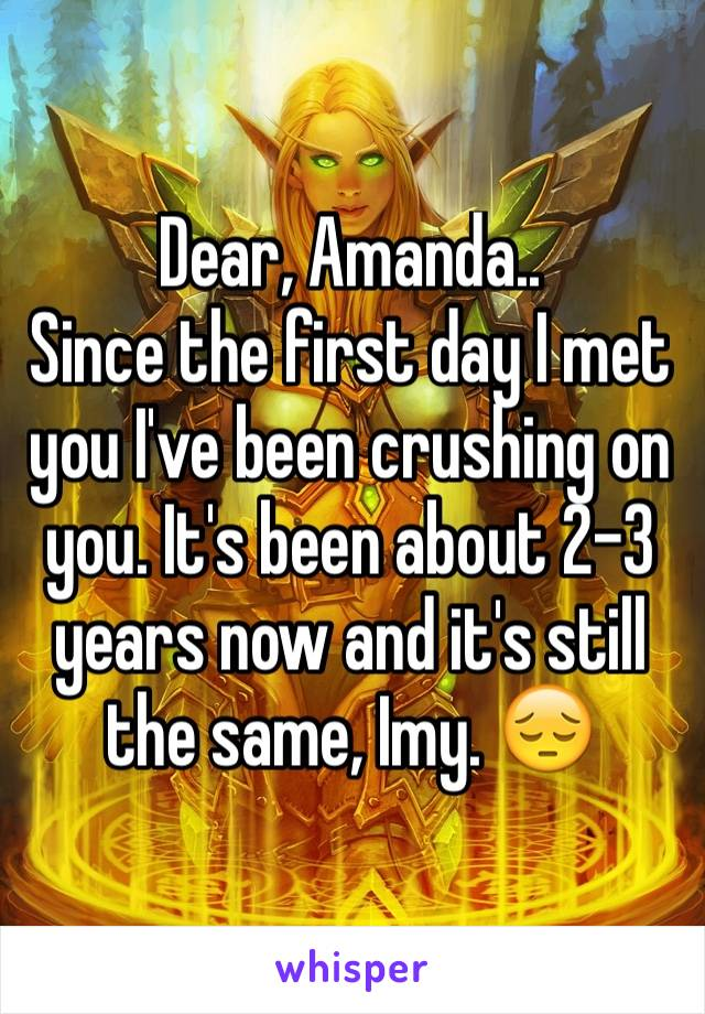 Dear, Amanda.. Since the first day I met you I've been crushing on you. It's been about 2-3 years now and it's still the same, Imy. 😔