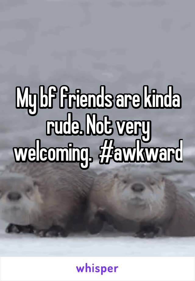 My bf friends are kinda rude. Not very welcoming.  #awkward
