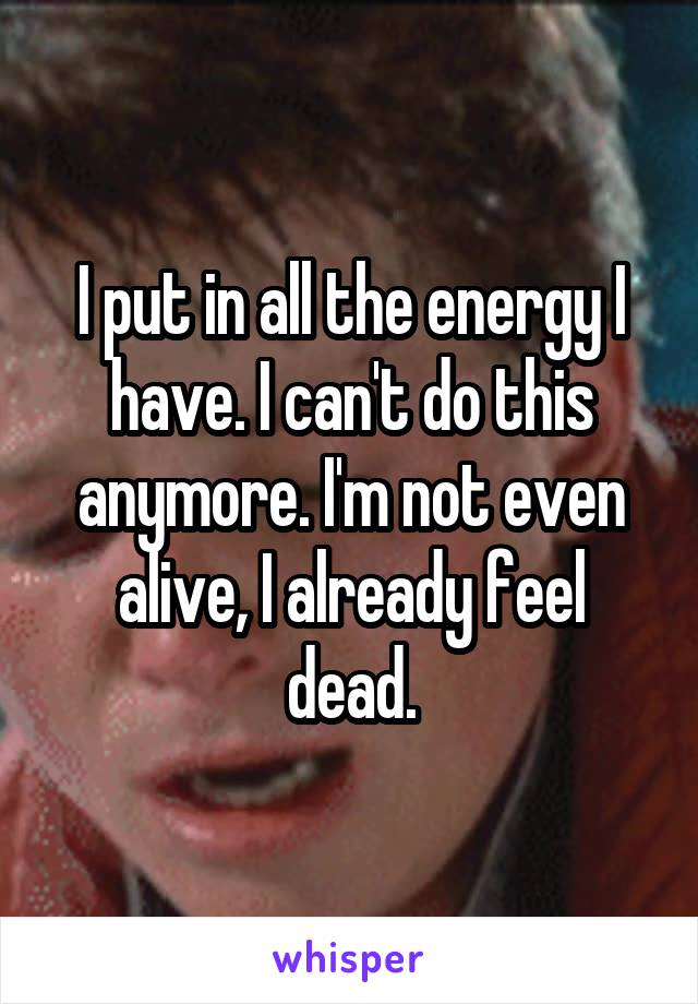 I put in all the energy I have. I can't do this anymore. I'm not even alive, I already feel dead.