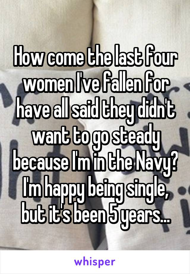 How come the last four women I've fallen for have all said they didn't want to go steady because I'm in the Navy? I'm happy being single, but it's been 5 years...