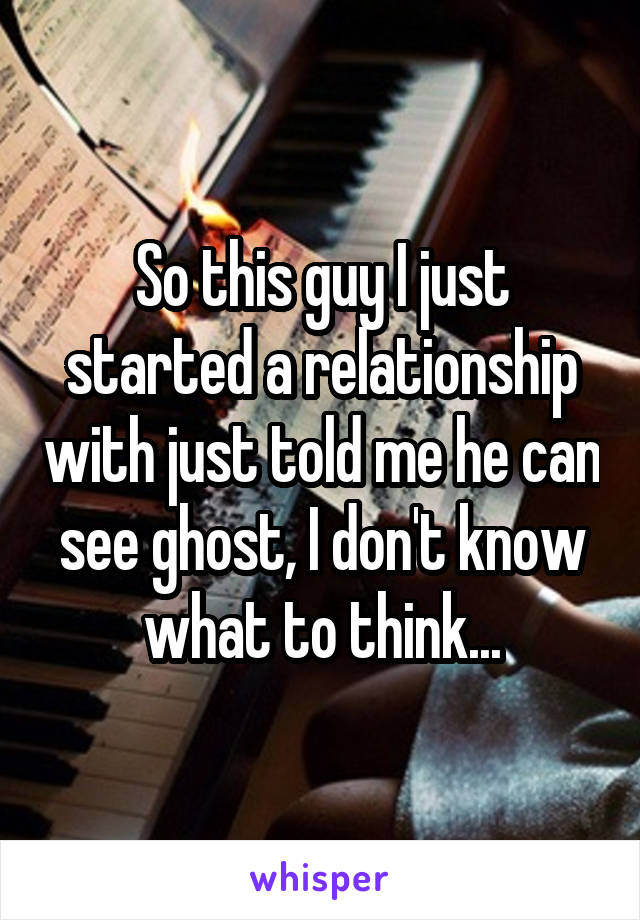 So this guy I just started a relationship with just told me he can see ghost, I don't know what to think...