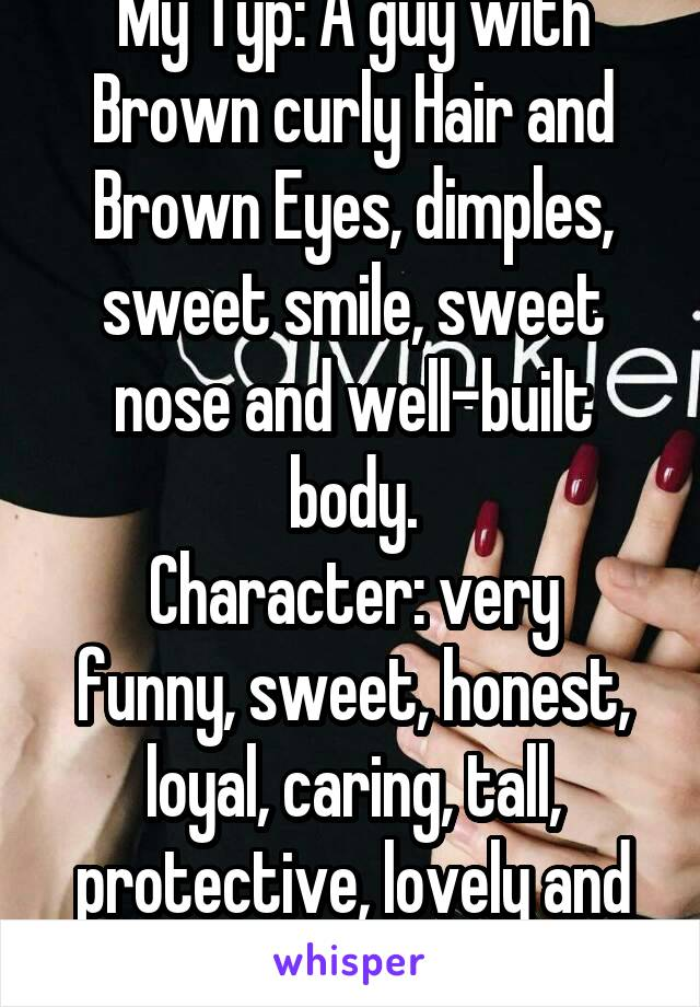 My Typ: A guy with Brown curly Hair and Brown Eyes, dimples, sweet smile, sweet nose and well-built body. Character: very funny, sweet, honest, loyal, caring, tall, protective, lovely and Humor.