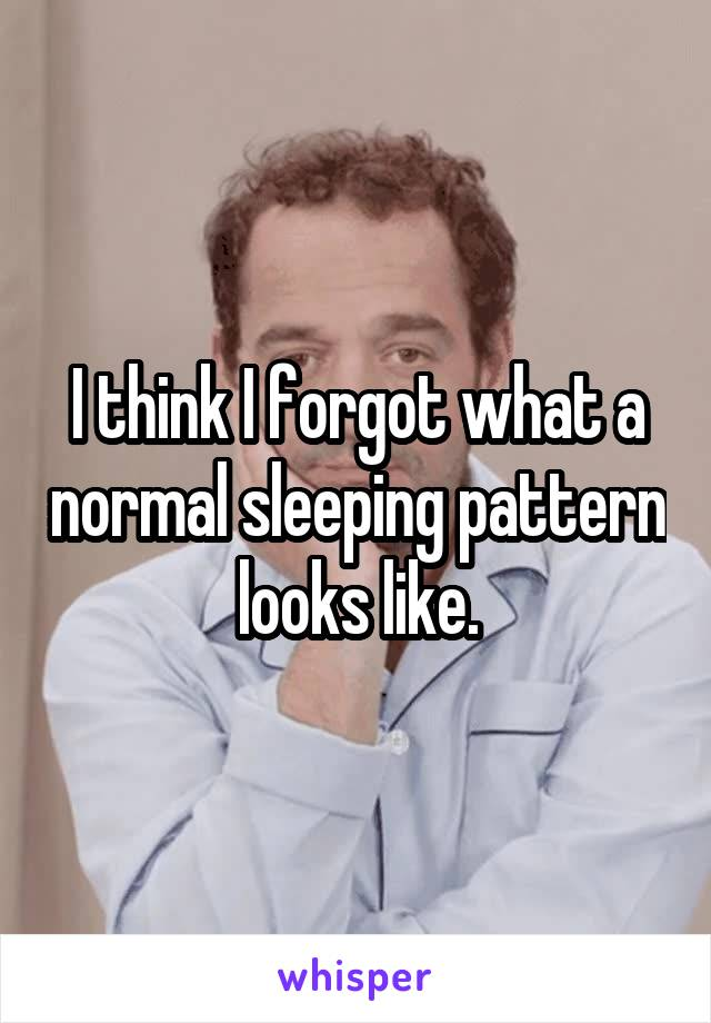 I think I forgot what a normal sleeping pattern looks like.