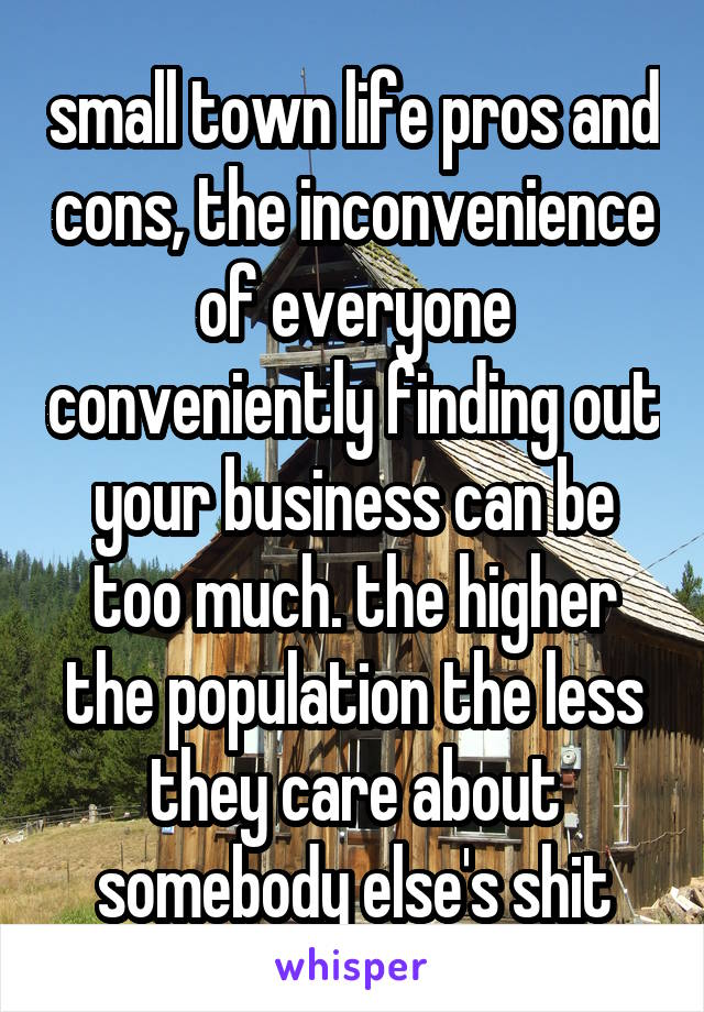 small town life pros and cons, the inconvenience of everyone conveniently finding out your business can be too much. the higher the population the less they care about somebody else's shit