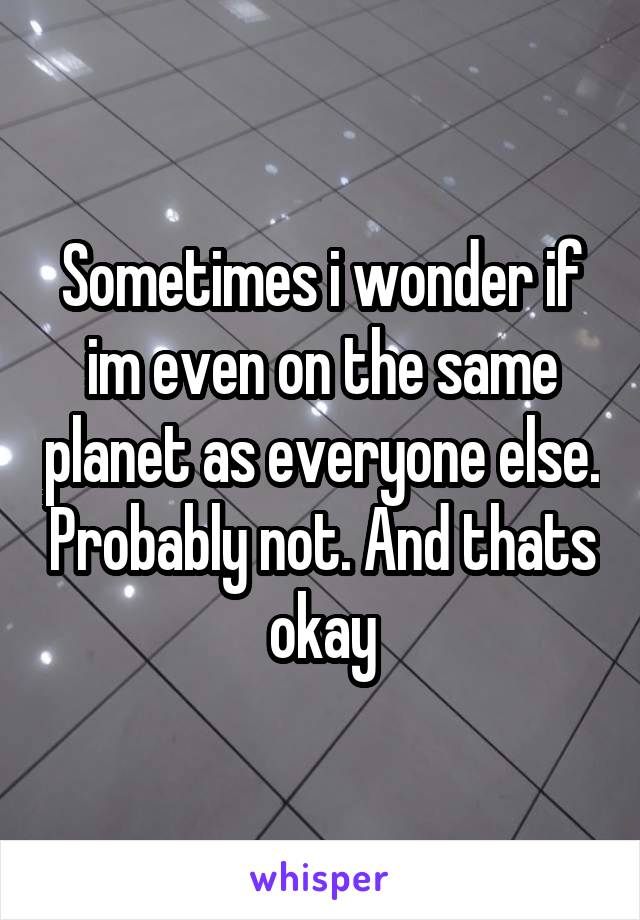 Sometimes i wonder if im even on the same planet as everyone else. Probably not. And thats okay