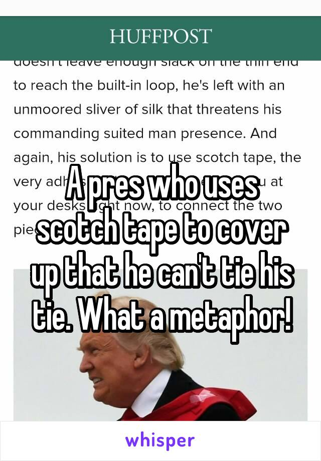 A pres who uses scotch tape to cover up that he can't tie his tie. What a metaphor!