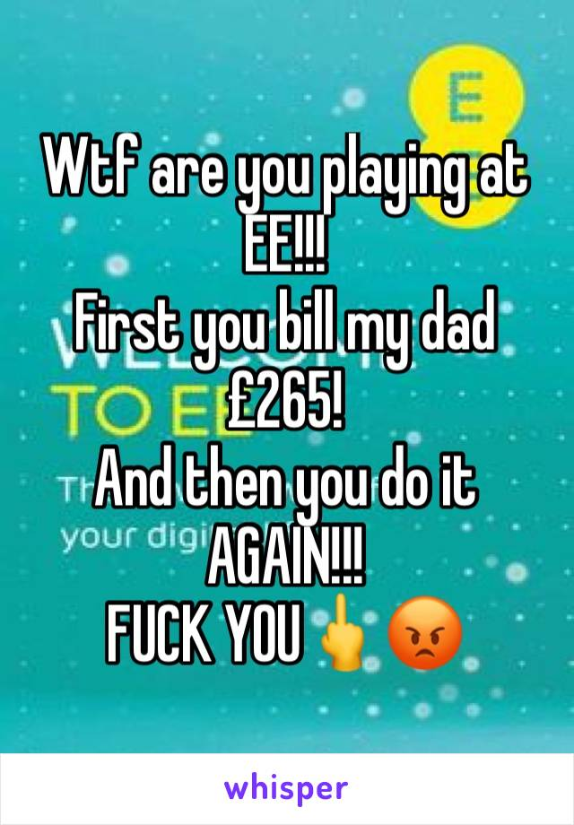 Wtf are you playing at EE!!!  First you bill my dad £265!  And then you do it AGAIN!!!  FUCK YOU🖕😡
