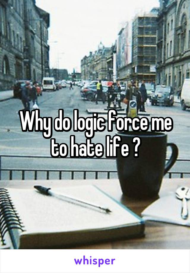 Why do logic force me to hate life ?