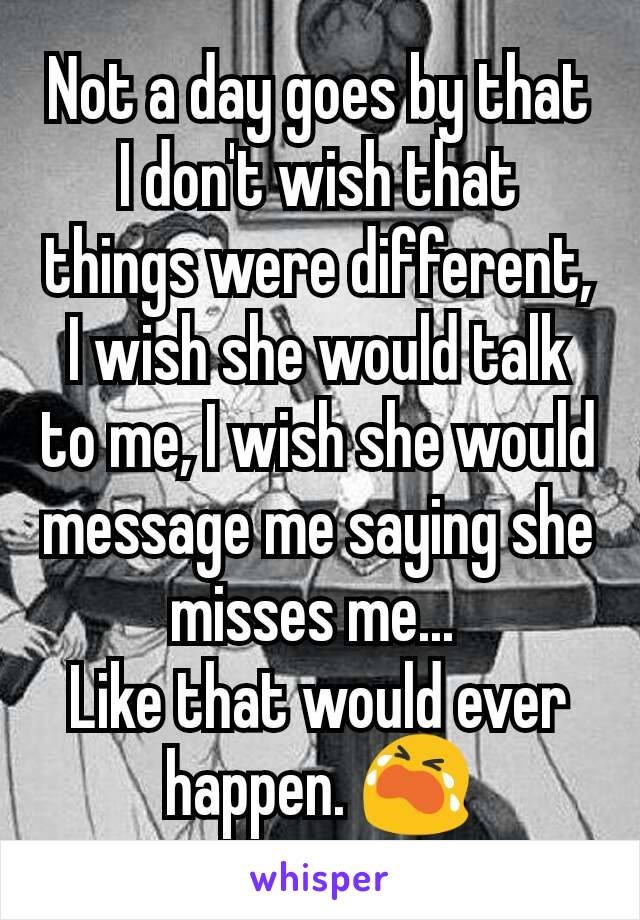 Not a day goes by that I don't wish that things were different, I wish she would talk to me, I wish she would message me saying she misses me...  Like that would ever happen. 😭