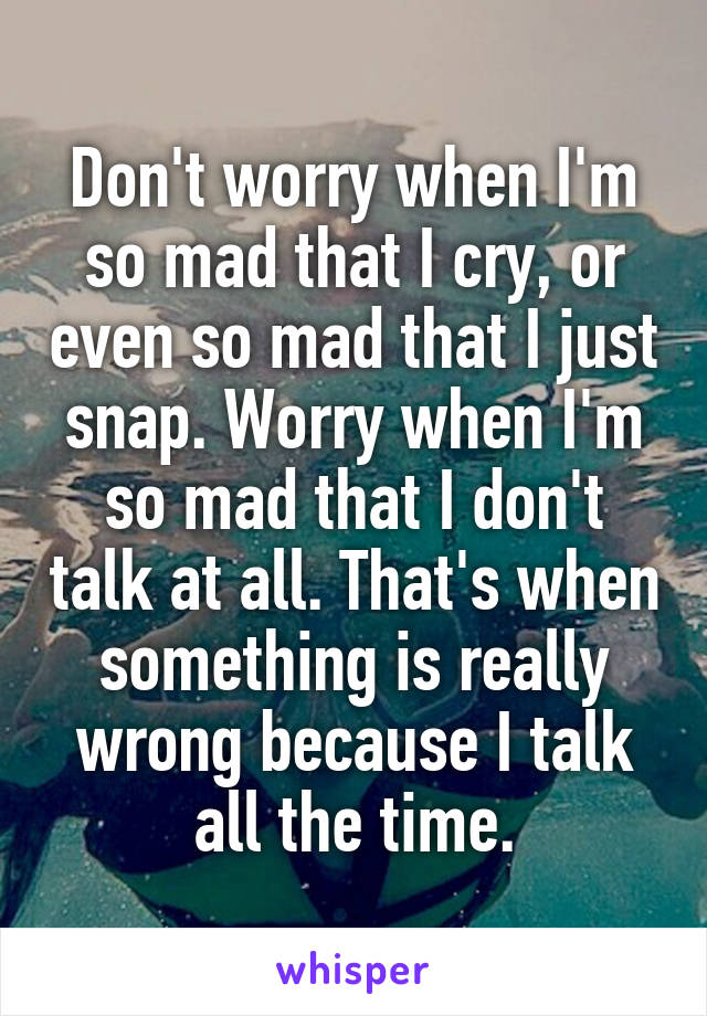 Don't worry when I'm so mad that I cry, or even so mad that I just snap. Worry when I'm so mad that I don't talk at all. That's when something is really wrong because I talk all the time.