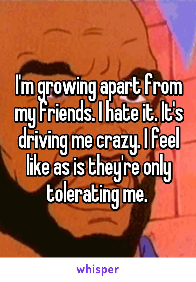 I'm growing apart from my friends. I hate it. It's driving me crazy. I feel like as is they're only tolerating me.