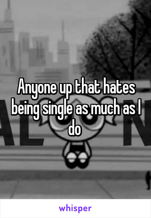 Anyone up that hates being single as much as I do