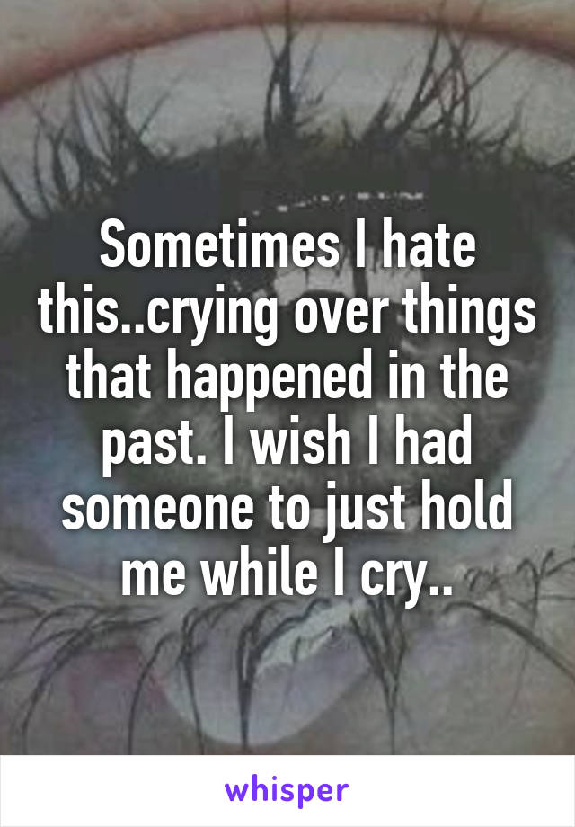 Sometimes I hate this..crying over things that happened in the past. I wish I had someone to just hold me while I cry..