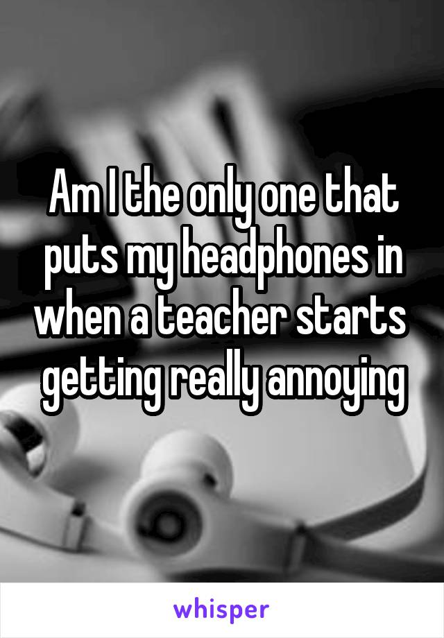 Am I the only one that puts my headphones in when a teacher starts  getting really annoying