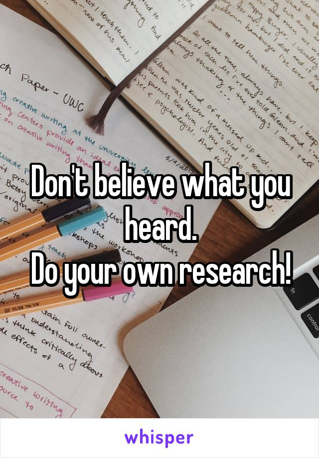 Don't believe what you heard. Do your own research!