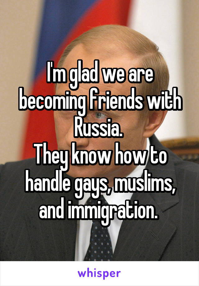 I'm glad we are becoming friends with Russia.  They know how to handle gays, muslims, and immigration.