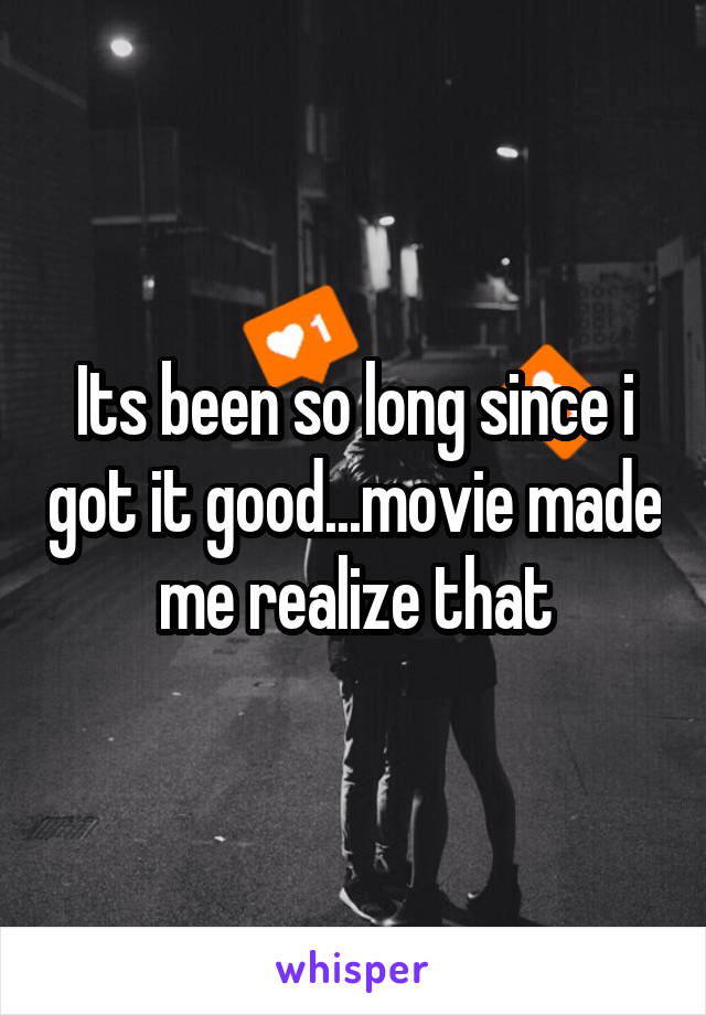 Its been so long since i got it good...movie made me realize that