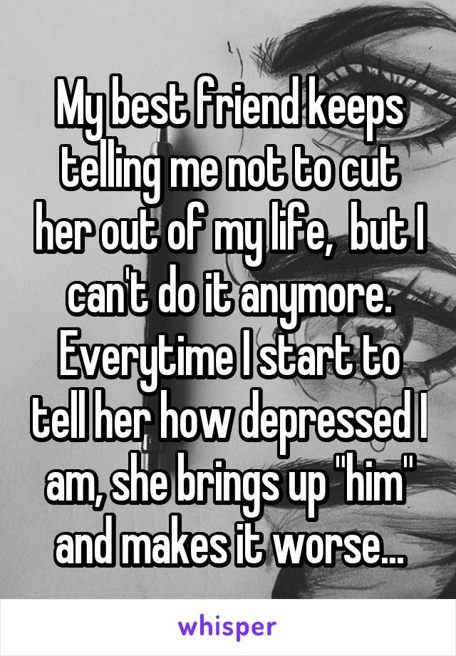 """My best friend keeps telling me not to cut her out of my life,  but I can't do it anymore. Everytime I start to tell her how depressed I am, she brings up """"him"""" and makes it worse..."""