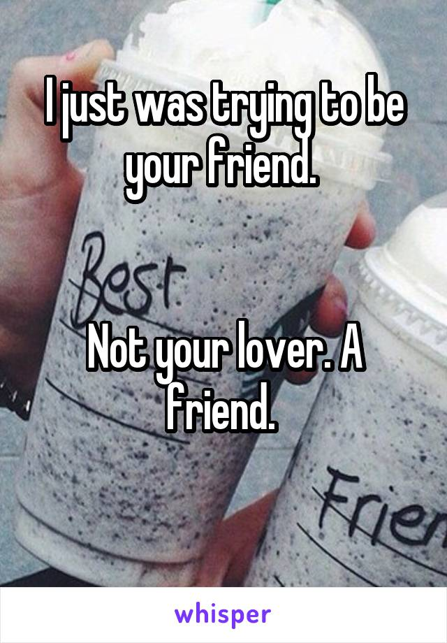 I just was trying to be your friend.    Not your lover. A friend.