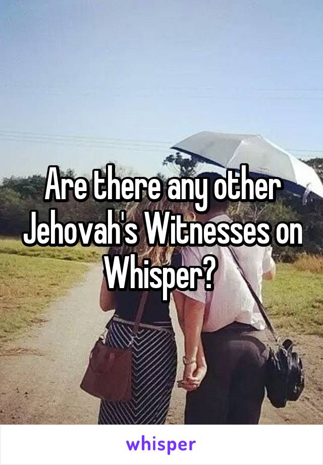 Are there any other Jehovah's Witnesses on Whisper?