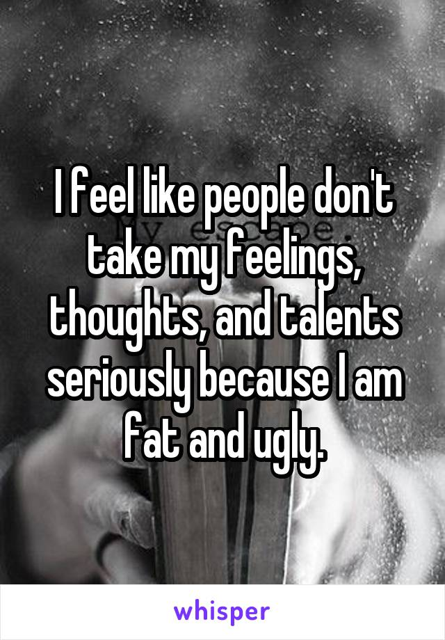 I feel like people don't take my feelings, thoughts, and talents seriously because I am fat and ugly.