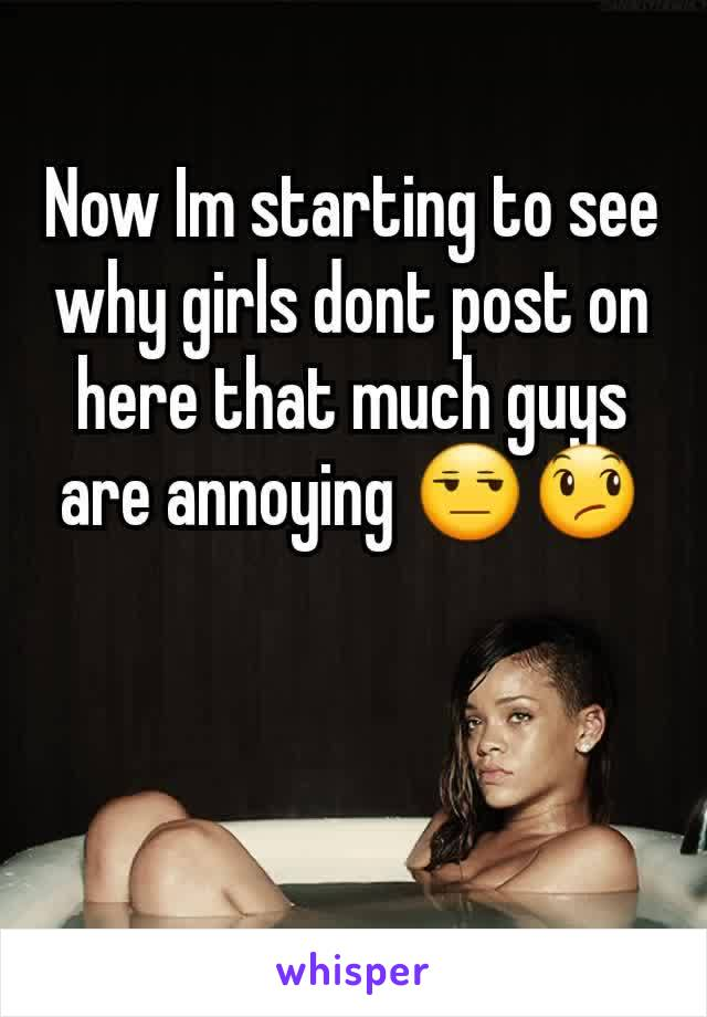 Now Im starting to see why girls dont post on here that much guys are annoying 😒😞