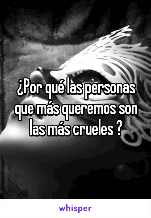 ¿Por qué las personas que más queremos son las más crueles ?