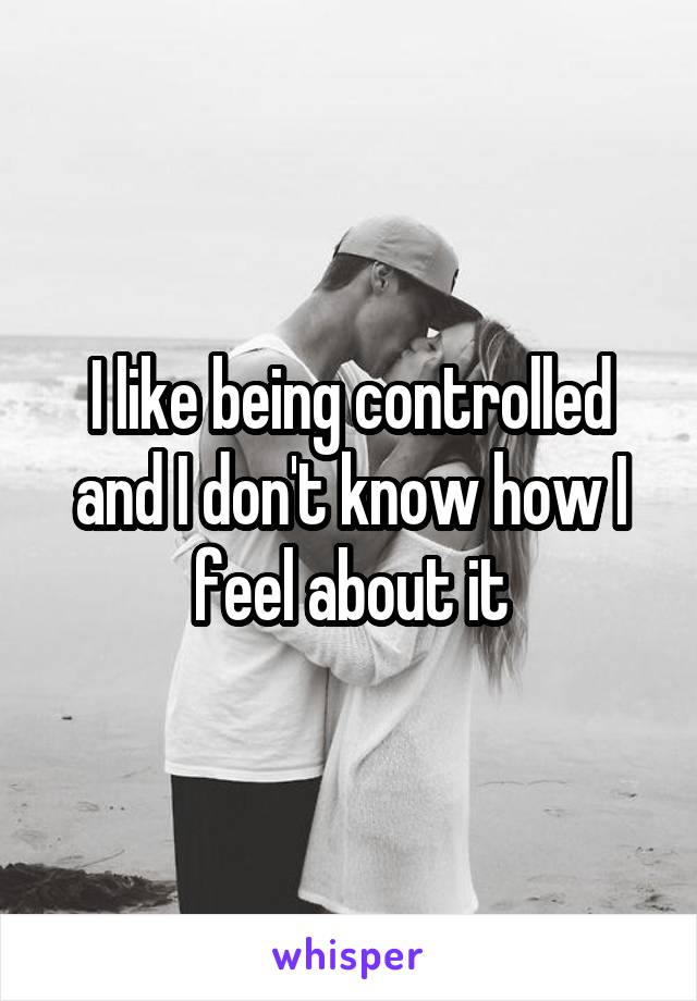 I like being controlled and I don't know how I feel about it