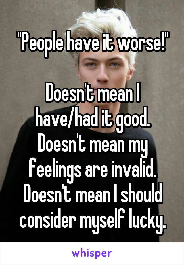 """""""People have it worse!""""  Doesn't mean I have/had it good. Doesn't mean my feelings are invalid. Doesn't mean I should consider myself lucky."""
