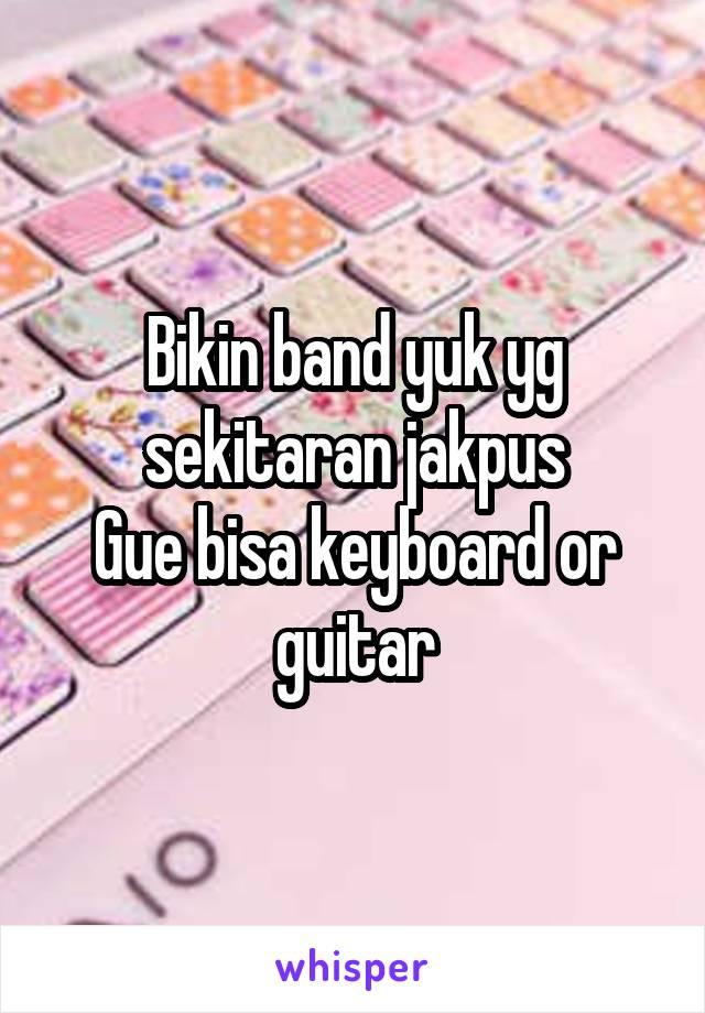 Bikin band yuk yg sekitaran jakpus Gue bisa keyboard or guitar