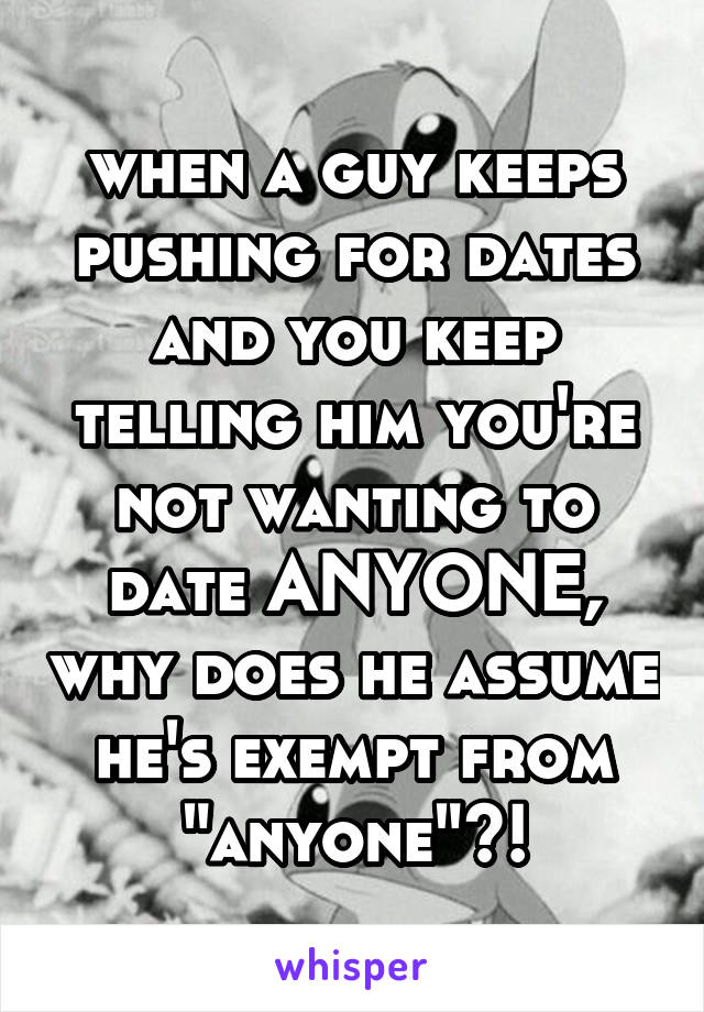 "when a guy keeps pushing for dates and you keep telling him you're not wanting to date ANYONE, why does he assume he's exempt from ""anyone""?!"