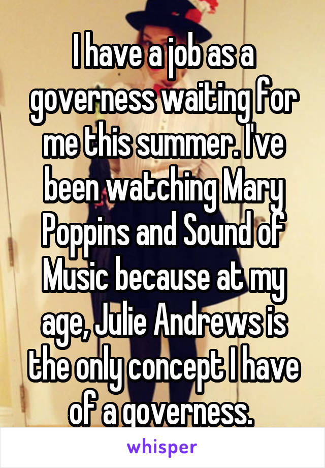 I have a job as a governess waiting for me this summer. I've been watching Mary Poppins and Sound of Music because at my age, Julie Andrews is the only concept I have of a governess.