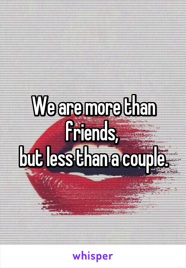We are more than friends,  but less than a couple.