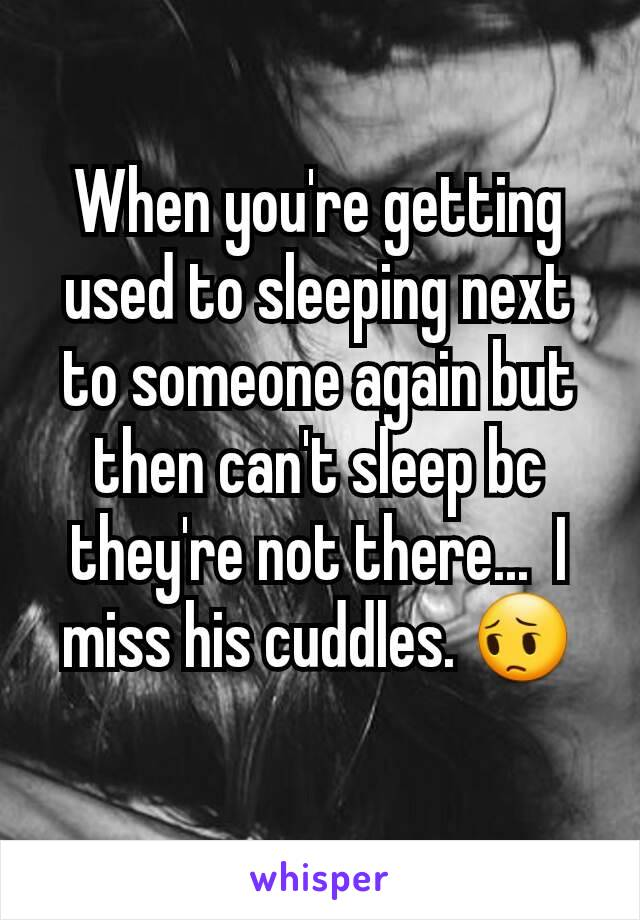 When you're getting used to sleeping next to someone again but then can't sleep bc they're not there...  I miss his cuddles. 😔