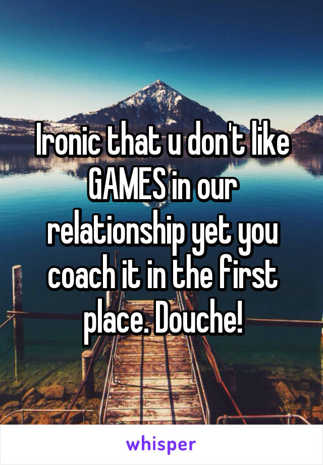 Ironic that u don't like GAMES in our relationship yet you coach it in the first place. Douche!