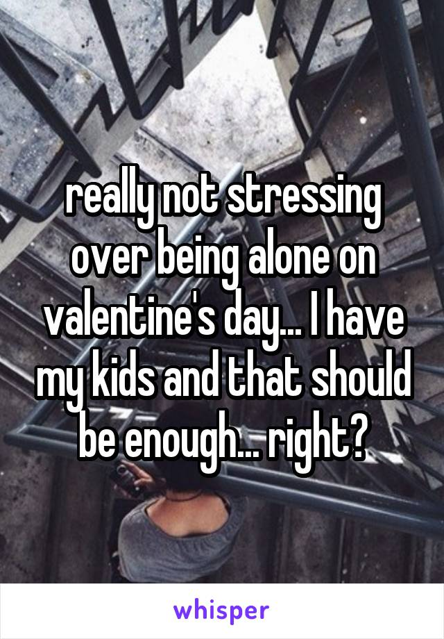 really not stressing over being alone on valentine's day... I have my kids and that should be enough... right?