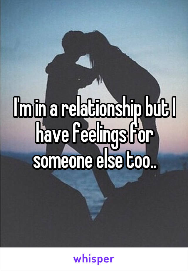 I'm in a relationship but I have feelings for someone else too..