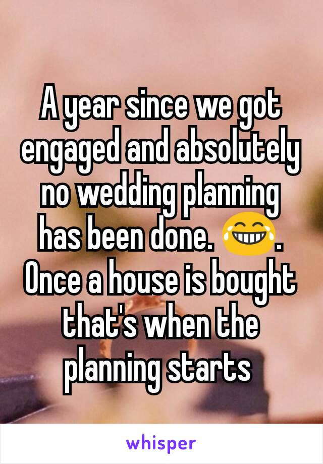 A year since we got engaged and absolutely no wedding planning has been done. 😂. Once a house is bought that's when the planning starts